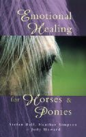Ball, Stefan; Howard, Judy; Simpson, Heather - Emotional Healing for Horses and Ponies - 9780852073544 - V9780852073544