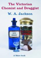 Jackson, W.A. - The Victorian Chemist and Druggist (Shire Library) - 9780852635834 - 9780852635834