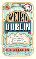 Reggie Chamberlain-King - Weird Dublin: A Miscellany, Almanack and Companion - 9780856409530 - KCG0004577