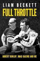 Liam Beckett - Full Throttle: Robert Dunlop, Road Racing and Me - 9780856409745 - KSS0005804