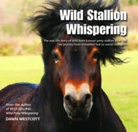 Westcott, Dawn - Wild Stallion Whispering: The Real-Life Story of Wild-Born Exmoor Pony Stallion Bear and His Journey from Unwanted Foal to World Champion - 9780857042934 - V9780857042934