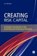 Whalley, Ian - Creating Risk Capital: A Royalty Fund Solution to the Ownership and Financing of Enterprise (Entrepreneurship) - 9780857190918 - V9780857190918