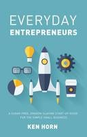 Horn, Ken - Everyday Entrepreneurs: A Sugar-Free, Dragon-Slaying Start-Up Guide for the Simple Small Business - 9780857193452 - V9780857193452