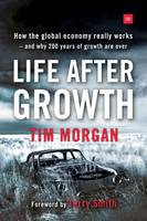 Morgan, Tim - Life After Growth: How the Global Economy Really Works - And Why 200 Years of Growth Are Over - 9780857195531 - V9780857195531
