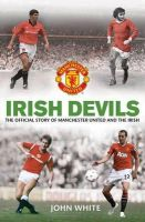 John D. T. White, MUFC - Irish Devils: The Official Story of Manchester United and the Irish - 9780857206442 - 9780857206442