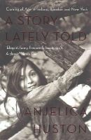 Huston, Anjelica - A Story Lately Told: Coming of Age in London, Ireland and New York - 9780857207449 - 9780857207449