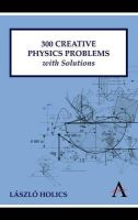 Holics, László - 300 Creative Physics Problems with Solutions (Anthem Learning) - 9780857284020 - V9780857284020