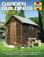 Lush, Tony - Garden Buildings Manual: A Guide to Building Sheds, Greenhouses, Decking and Many More Garden Structures - 9780857334862 - V9780857334862