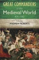 Andrew Roberts - The Great Commanders of the Medieval World 454-1582ad. Edited by Andrew Roberts (Art of War) - 9780857385895 - V9780857385895