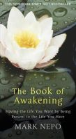 Nepo, Mark - The Book of Awakening: Having the Life You Want by Being Present in the Life You Have - 9780857386915 - V9780857386915