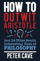Cave, Peter - How to Outwit Aristotle And 34 Other Really Interesting Uses of Philosophy - 9780857388322 - V9780857388322