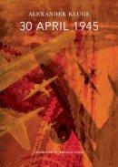 Kluge, Alexander - 30 April 1945: The Day Hitler Shot Himself and Germany's Integration with the West Began (The German List) - 9780857422989 - V9780857422989