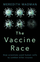 Wadman, Meredith - The Vaccine Race: How scientists used human cells to combat killer viruses - 9780857522726 - V9780857522726