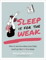 Clarke, Emily-Jane - Sleep is for the Weak: How to Get a Baby to Go the f**k to Sleep - 9780857834317 - V9780857834317