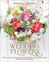 Newbery, Georgie - Grow Your Own Wedding Flowers: How to grow and arrange your own flowers for all special occasions - 9780857842534 - V9780857842534