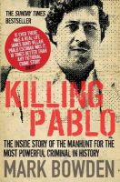 Mark Bowden - Killing Pablo: The Hunt for the Richest, Most Powerful Criminal in History - 9780857891495 - V9780857891495