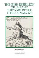 Darcy, Eamon - The Irish Rebellion of 1641 and the Wars of the Three Kingdoms (Royal Historical Society Studies in History New Series) - 9780861933365 - V9780861933365