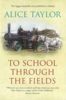 Taylor, Alice - To School Through the Fields:  An Irish Country Childhood - 9780863220999 - KIN0007691