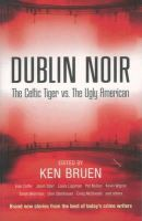 Ken Bruen - Dublin Noir: The Celtic Tiger Vs. the Ugly American - 9780863223532 - V9780863223532