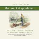 Fortier, Jean-Martin, Bilodeau, Marie - The Market Gardener: A Successful Grower's Handbook for Small-scale Organic Farming - 9780865717657 - V9780865717657