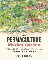 Loeks, Zach - The Permaculture Market Garden: A Visual Guide to a Profitable Whole-systems Farm Business - 9780865718265 - V9780865718265