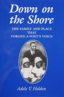Holden, Adele V. - Down on the Shore: The Family and Place That Forged a Poet's Voice - 9780870335471 - V9780870335471