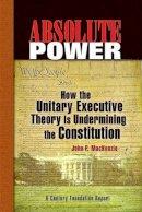 MacKenzie, John P. - Absolute Power: How the Unitary Executive Theory Is Undermining the Constitution (Century Foundation Books (Century Foundation Press)) - 9780870785115 - V9780870785115