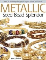 Zellers, Nancy - Metallic Seed Bead Splendor: Stitch 29 Timeless Jewelry Pieces in Gold, Bronze, and Pewter - 9780871164841 - V9780871164841