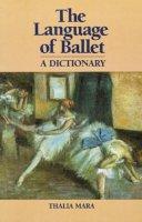 Mara, Thalia - The Language of Ballet. A Dictionary.  - 9780871270375 - V9780871270375