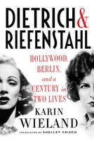 Wieland, Karin - Dietrich & Riefenstahl: Hollywood, Berlin, and a Century in Two Lives - 9780871403360 - V9780871403360