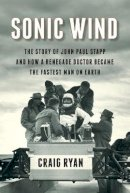 Ryan, Craig - Sonic Wind: The Story of John Paul Stapp and How a Renegade Doctor Became the Fastest Man on Earth - 9780871406774 - V9780871406774