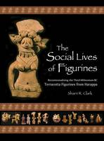Clark, Sharri R. - The Social Lives of Figurines: Recontextualizing the Third-Millennium-BC Terracotta Figurines from Harappa (Papers of the Peabody Museum) - 9780873652155 - V9780873652155