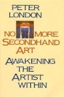 London, Peter - No More Secondhand Art: Awakening the Artist Within - 9780877734826 - V9780877734826