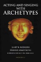 Rodgers, Janet B.; Armstrong, Frankie - Acting and Singing with Archetypes - 9780879103682 - V9780879103682