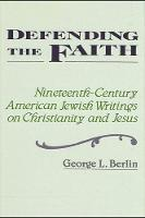 George L. Berlin - Defending the Faith: Nineteenth-century American Jewish Writing on Christianity and Jesus (SUNY Series in Religious Studies) - 9780887069208 - KHS0049519