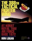 Don Logan - The 388th Tactical Fighter Wing at Korat Royal Thai Air Force Base 1972 - 9780887407987 - V9780887407987