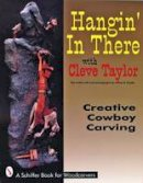 Taylor, Cleve, Snyder, Jeffrey B. - Hangin' in There: Creative Cowboy Carving (A Schiffer Book for Woodcarvers) - 9780887408410 - V9780887408410