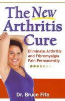 Bruce Fife - The New Arthritis Cure: Eliminate Arthritis and Fibromyalgia Pain Permanently - 9780941599825 - V9780941599825