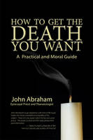 Abraham Rev., John - How to Get the Death You Want: A Practical and Moral Guide - 9780942679403 - V9780942679403