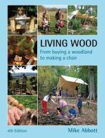 Abbott, Mike - Living Wood: From Buying a Woodland to Making a Chair, 4th Edition - 9780954234560 - V9780954234560