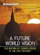 Smith, Richard - A Future World Vision: The Reform of Common Sense in the 21st Century - 9780955060830 - V9780955060830
