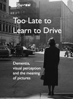 Bate, Helen - Too Late to Learn to Drive: Dementia, Visual Perception and the Meaning of Pictures - 9780956381866 - V9780956381866