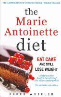 Wheeler, Karen - The Marie Antoinette Diet: How to Eat Cake and Still Lose Weight - 9780957106659 - V9780957106659