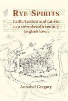 Gregory, Annabel - Rye Spirits: Faith, Faction and Fairies in a Seventeenth Century English Town - 9780957108004 - V9780957108004