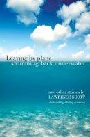 Scott, Lawrence - Leaving by Plane Swimming Back Underwater - 9780957118782 - V9780957118782