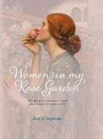 Chapman, Ann - Women in My Rose Garden: The History, Romance and Adventure of Old Roses - 9780957148338 - V9780957148338