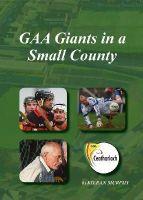 Kieran Murphy - GAA Giants in a Small County - 9780957577909 - 9780957577909