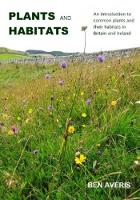Ben Averis - Plants and Habitats: An Introduction to Common Plants and Their Habitats in Britain and Ireland - 9780957608108 - V9780957608108