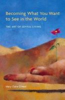 O'Neal, Mary Claire - Becoming What You Want to See in the World - 9780977256600 - V9780977256600