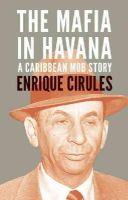 Cirules, Enrique - The Mafia in Havana - 9780980429237 - V9780980429237